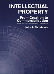 INTELLECTUAL PROPERTY: A PRACTICAL GUIDE FOR INNOVATORS & RESEARCHERS / John P Mc Manus