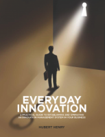 EVERYDAY INNOVATION : A Practical Guide to Establishing and Operating an Innovation Management System in Your Business